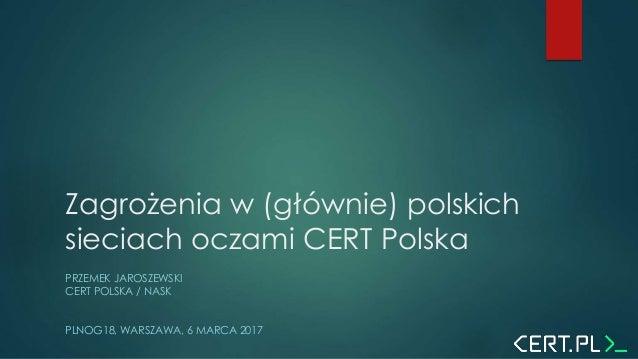 Zagrożenia w (głównie) polskich sieciach oczami CERT Polska PRZEMEK JAROSZEWSKI CERT POLSKA / NASK PLNOG18, WARSZAWA, 6 MA...