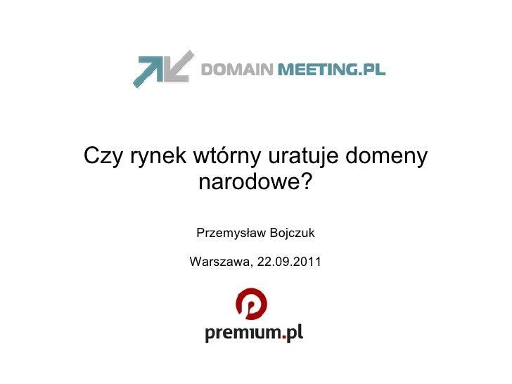 Czy rynek wtórny uratuje domeny narodowe? Przemysław Bojczuk Warszawa, 22.09.2011
