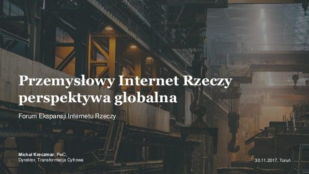 Forum Ekspansji Internetu Rzeczy 30.11.2017, Toruń Przemysłowy Internet Rzeczy perspektywa globalna Michał Kreczmar, PwC, ...