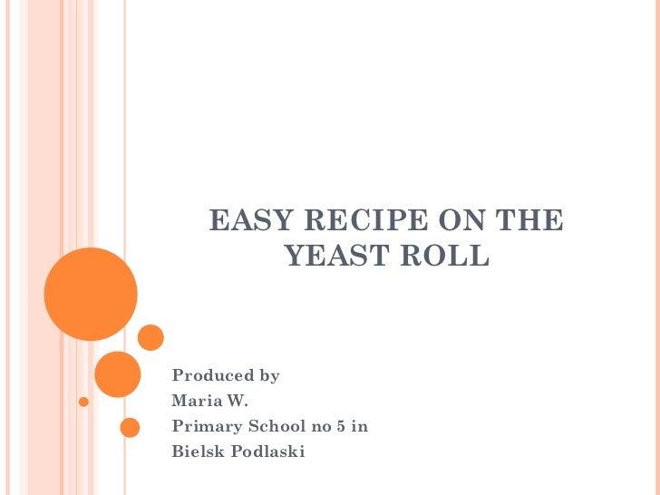 EASY RECIPE ON THE        YEAST ROLLProduced byMaria W.Primary School no 5 inBielsk Podlaski