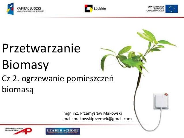 PrzetwarzanieBiomasyCz 2. ogrzewanie pomieszczeobiomasą               mgr. inż. Przemysław Makowski               mail: ma...