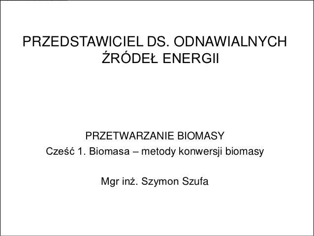 PRZEDSTAWICIEL DS. ODNAWIALNYCH        ŹRÓDEŁ ENERGII          PRZETWARZANIE BIOMASY  Cześć 1. Biomasa – metody konwersji ...