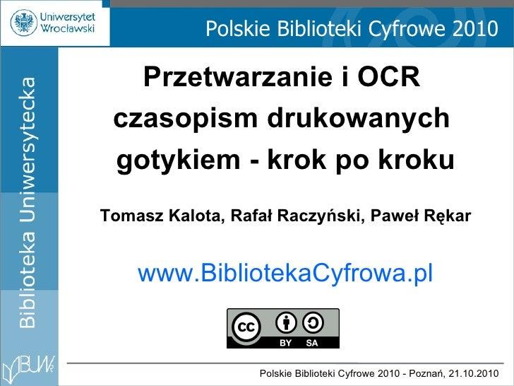 Polskie Biblioteki Cyfrowe 2010 Przetwarzanie i OCR  czasopism drukowanych  gotykiem - krok po kroku Tomasz Kalota, Rafał ...
