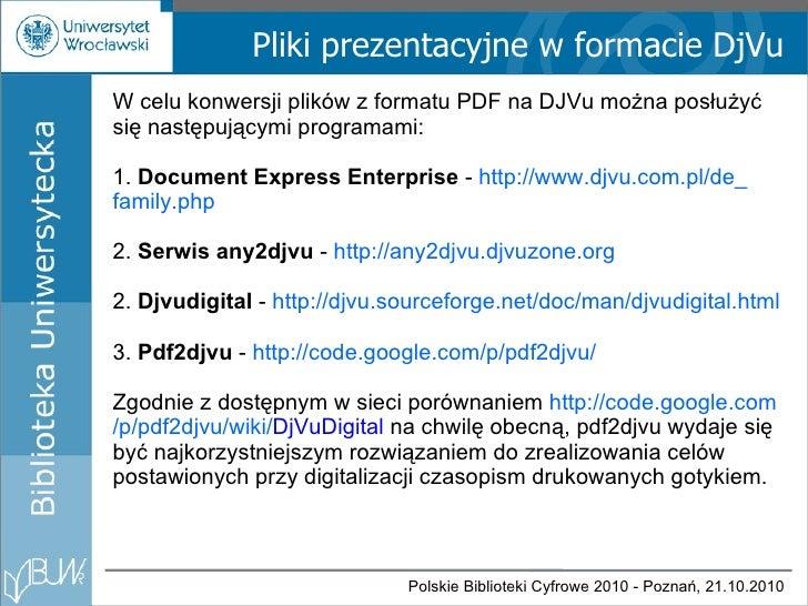 Pliki prezentacyjne w formacie DjVu W celu konwersji plików z formatu PDF na DJVu można posłużyć się następującymi program...
