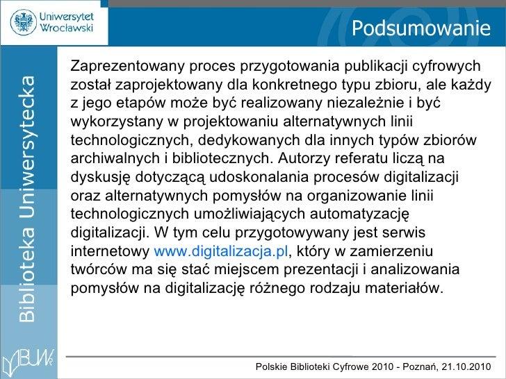 Podsumowanie Zaprezentowany proces przygotowania publikacji cyfrowych został zaprojektowany dla konkretnego typu zbioru, a...