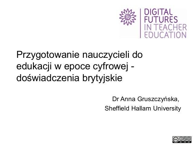 Przygotowanie nauczycieli do edukacji w epoce cyfrowej doświadczenia brytyjskie Dr Anna Gruszczyńska, Sheffield Hallam Uni...
