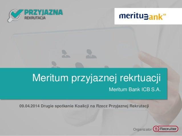 Meritum przyjaznej rekrtuacji Meritum Bank ICB S.A. 09.04.2014 Drugie spotkanie Koalicji na Rzecz Przyjaznej Rekrutacji Or...
