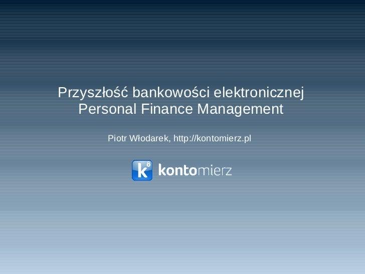 Przyszłość bankowości elektronicznej Personal Finance Management Piotr Włodarek,  http://kontomierz.pl