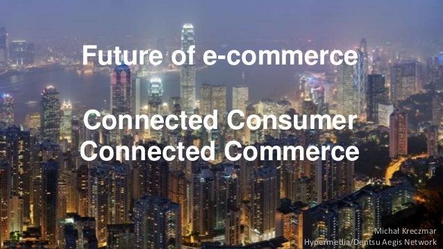 Future of e-commerce  Connected Consumer  Connected Commerce  Michał Kreczmar  Hypermedia/Dentsu Aegis Network