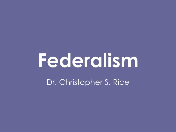 Federalism Dr. Christopher S. Rice