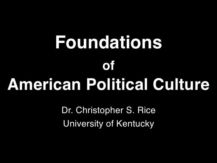 Foundations                of American Political Culture       Dr. Christopher S. Rice       University of Kentucky