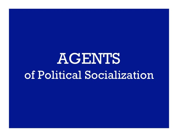 agents for political socialization Agents of socialization: an agent of socialization is an individual or institution tasked with the replication of the social order an agent of socialization is responsible for transferring the rules, expectations, norms, values, and folkways of a given social order.