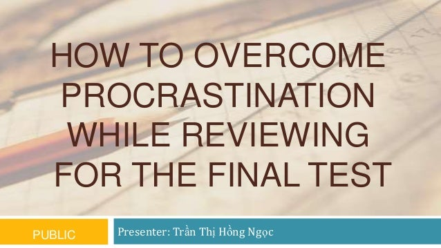HOW TO OVERCOME PROCRASTINATION WHILE REVIEWING FOR THE FINAL TEST PUBLIC  Presenter: Trần Thị Hồng Ngọc