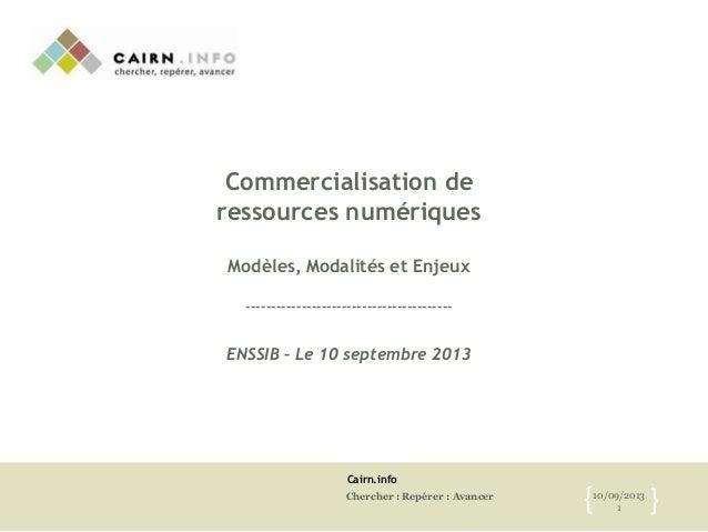 Cairn.info Chercher : Repérer : Avancer 10/09/2013 1{ } Commercialisation de ressources numériques Modèles, Modalités et E...