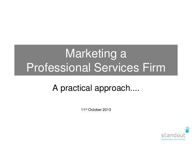 Marketing a Professional Services Firm A practical approach.... 11th October 2013