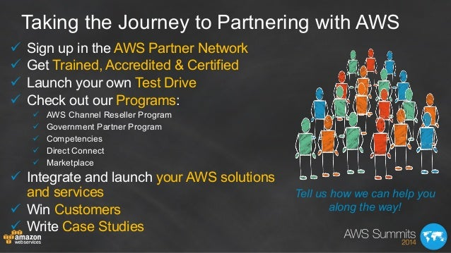 Taking the Journey to Partnering with AWS ü Sign up in the AWS Partner Network ü Get Trained, Accredited & Certified ü...