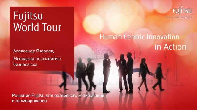 0 Copyright 2015 FUJITSU Human Centric Innovation in Action Fujitsu World Tour Александр Яковлев, Менеджер по развитию биз...