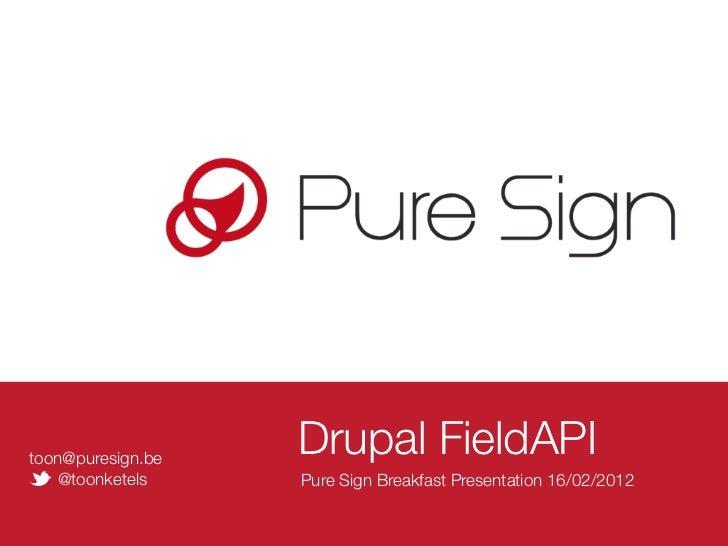 toon@puresign.be                   Drupal FieldAPI   @toonketels     Pure Sign Breakfast Presentation 16/02/2012