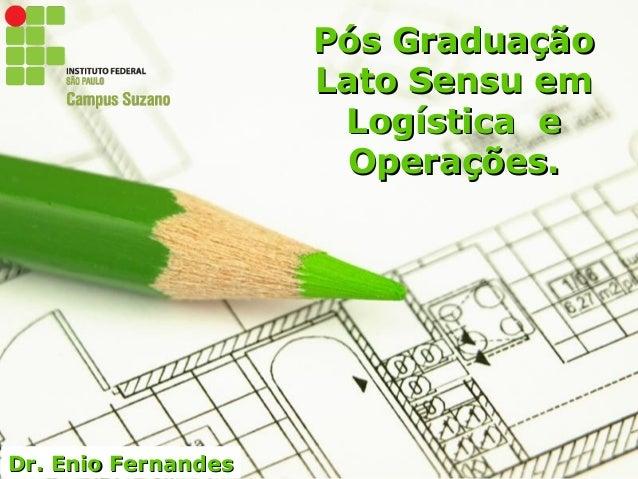 Page 1 Dr. Enio FernandesDr. Enio Fernandes Pós GraduaçãoPós Graduação Lato Sensu emLato Sensu em Logística eLogística e O...