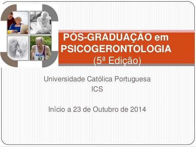 PÓS-GRADUAÇÃO em  PSICOGERONTOLOGIA  (5ª Edição)  Universidade Católica Portuguesa  ICS  Início a 23 de Outubro de 2014