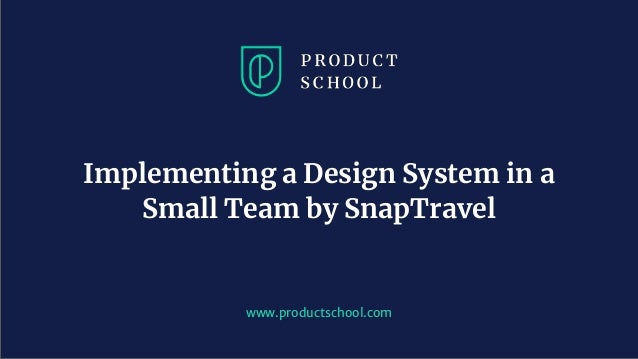 www.productschool.com Implementing a Design System in a Small Team by SnapTravel