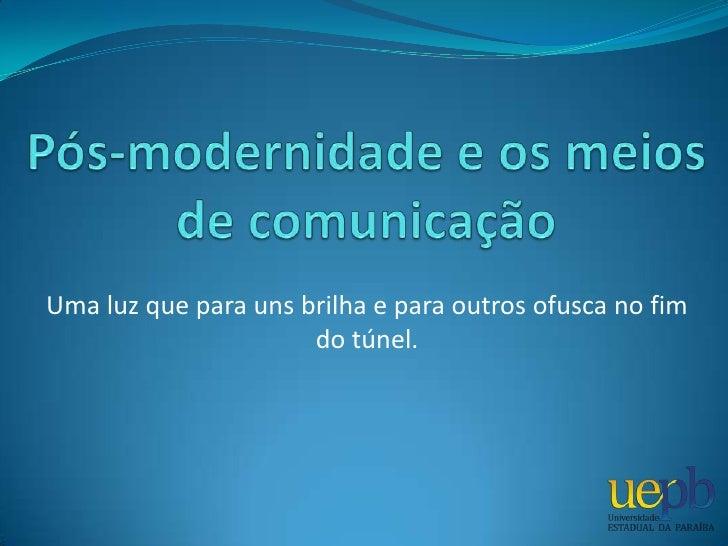 Pós-modernidade e os meios de comunicação<br />Uma luz que para uns brilha e para outros ofusca no fim do túnel.<br />