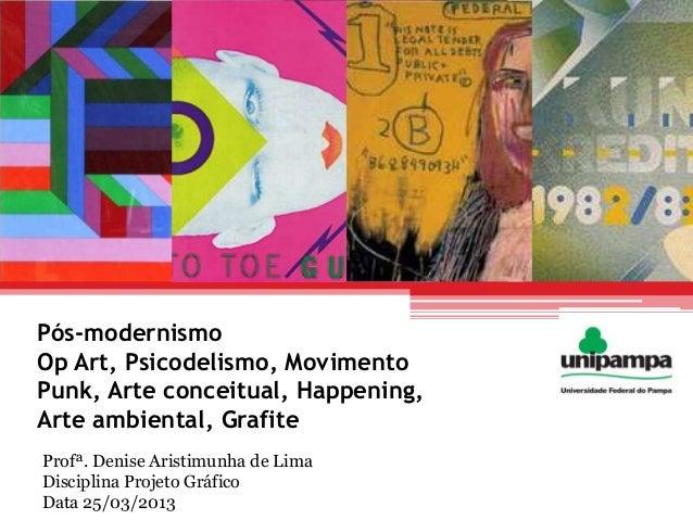 Pós-modernismoOp Art, Psicodelismo, MovimentoPunk, Arte conceitual, Happening,Arte ambiental, GrafiteProfª. Denise Aristim...