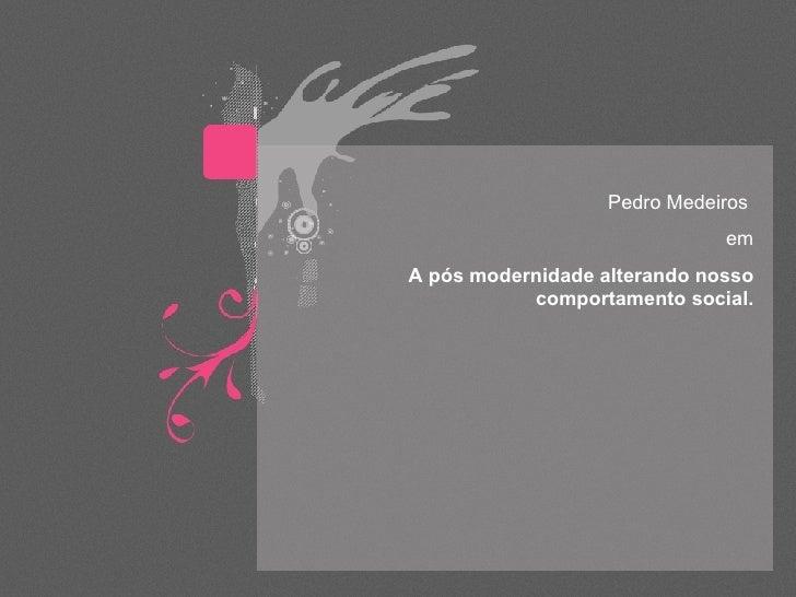 Pedro Medeiros  em A pós modernidade alterando nosso comportamento social.