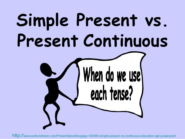Simple Present vs.  Present Continuoushttp://www.authorstream.com/Presentation/bbogage-145080-simple-present-vs-continuous...