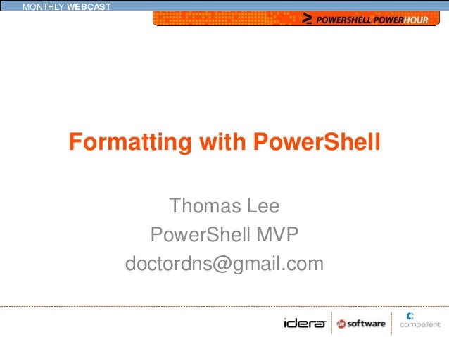 MONTHLY WEBCAST       Formatting with PowerShell                       Thomas Lee                    PowerShell MVP       ...