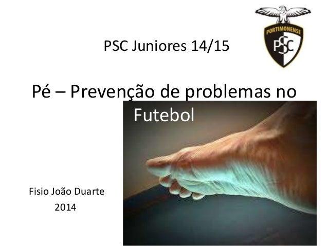 Pé – Prevenção de problemas no Futebol Fisio João Duarte 2014 PSC Juniores 14/15