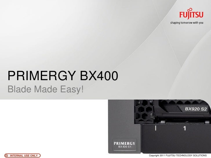 PRIMERGY BX400Blade Made Easy!INTERNAL USE ONLY   Copyright 2011 FUJITSU TECHNOLOGY SOLUTIONS
