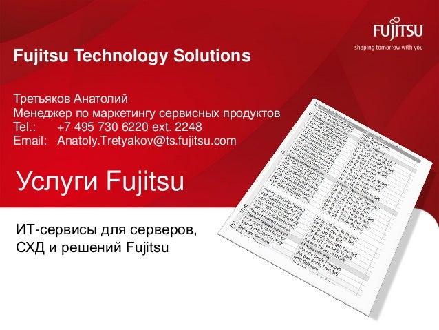 0 Услуги Fujitsu Fujitsu Technology Solutions Третьяков Анатолий Менеджер по маркетингу сервисных продуктов Tel.: +7 495 7...