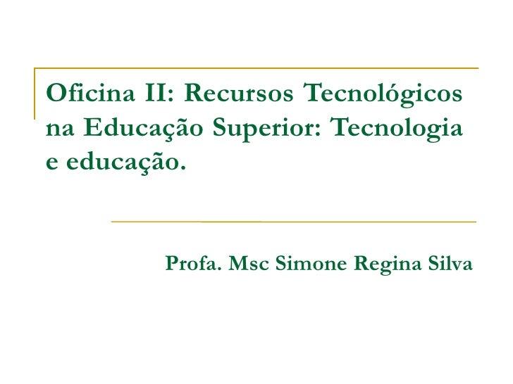 Oficina II: Recursos Tecnológicosna Educação Superior: Tecnologiae educação.         Profa. Msc Simone Regina Silva