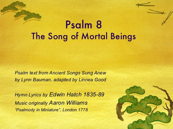Psalm 8 The Song of Mortal Beings Psalm text from Ancient Songs Sung Anew by Lynn Bauman, adapted by Linnea Good Hymn Lyri...