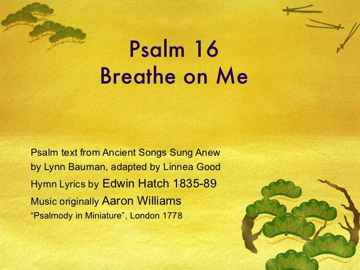 Psalm 16 Breathe on Me Psalm text from Ancient Songs Sung Anew by Lynn Bauman, adapted by Linnea Good Hymn Lyrics by  Edwi...
