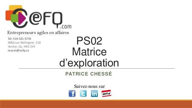 Entrepreneurs agiles en affaires Tel: 514-521-5733 4080,rue Wellington -310 Verdun, Qc, H4G 1V4 reussir@cefq.ca  PS02 Matr...