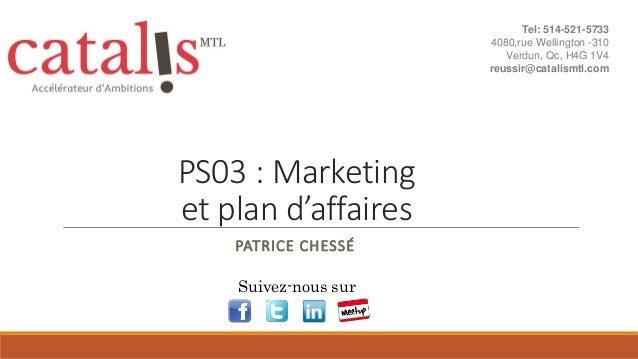 PS03 : Marketing et plan d'affaires PATRICE CHESSÉ Suivez-nous sur Tel: 514-521-5733 4080,rue Wellington -310 Verdun, Qc, ...