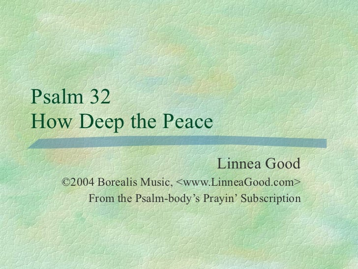 Psalm 32  How Deep the Peace Linnea Good ©2004 Borealis Music, <www.LinneaGood.com> From the Psalm-body's Prayin' Subscrip...