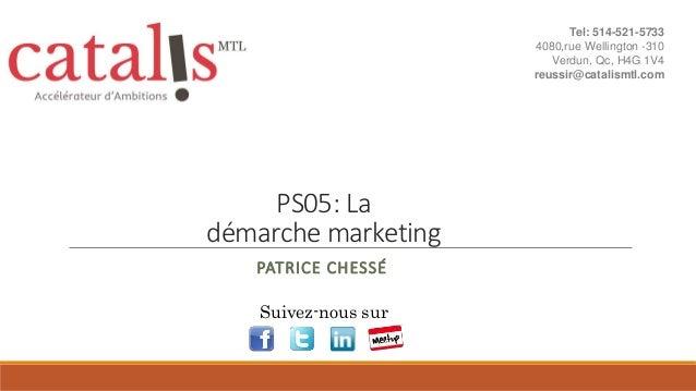 PS05: La démarche marketing PATRICE CHESSÉ Suivez-nous sur Tel: 514-521-5733 4080,rue Wellington -310 Verdun, Qc, H4G 1V4 ...