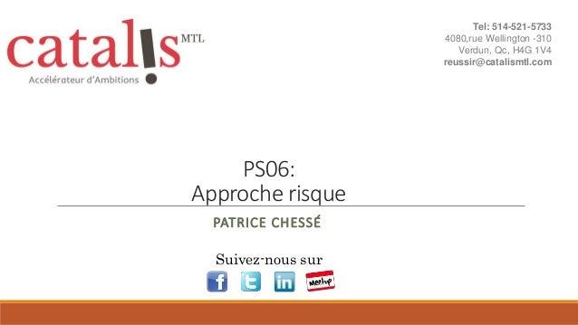 PS06: Approche risque PATRICE CHESSÉ Suivez-nous sur Tel: 514-521-5733 4080,rue Wellington -310 Verdun, Qc, H4G 1V4 reussi...