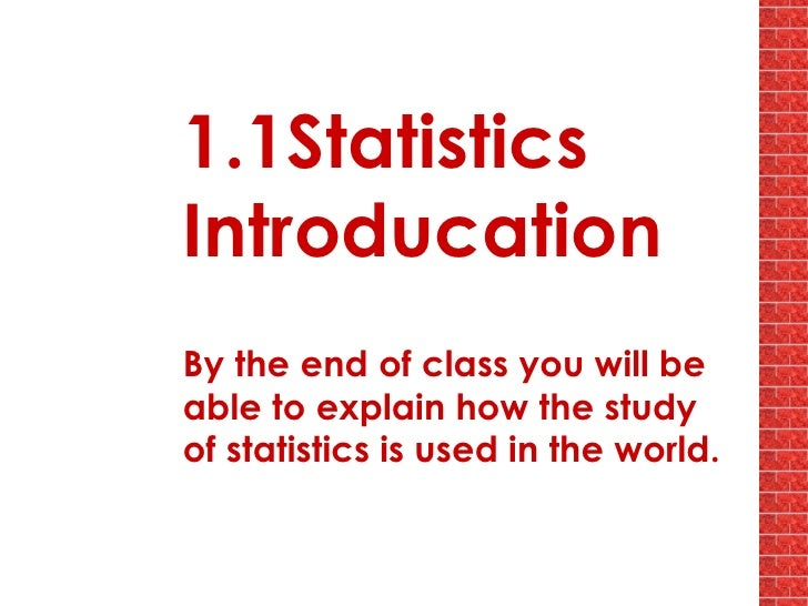 1.1Statistics Introducation By the end of class you will be able to explain how the study of statistics is used in the wor...