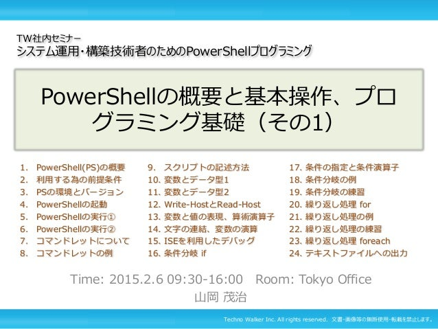 Techno Walker Inc. All rights reserved. 文書・画像等の無断使用・転載を禁止します。 PowerShellの概要と基本操作、プロ グラミング基礎(その1) Time: 2015.2.6 09:30-16:0...