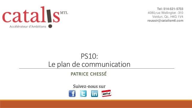 PS10: Le plan de communication PATRICE CHESSÉ Suivez-nous sur Tel: 514-521-5733 4080,rue Wellington -310 Verdun, Qc, H4G 1...