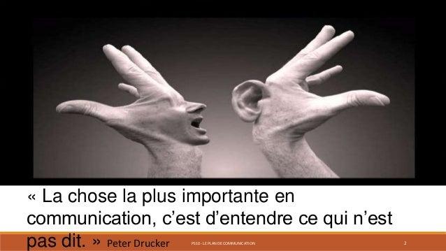 PS10 - LE PLAN DE COMMUNICATION 2 « La chose la plus importante en communication, c'est d'entendre ce qui n'est pas dit. »...