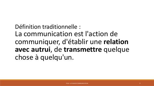 PS10 - LE PLAN DE COMMUNICATION 3 Définition traditionnelle : La communication est l'action de communiquer, d'établir une ...