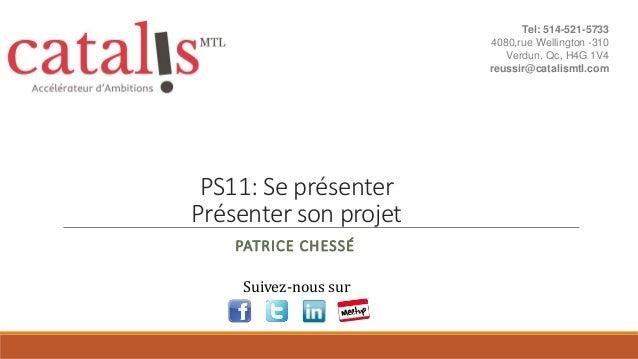 PS11: Se présenter Présenter son projet PATRICE CHESSÉ Suivez-nous sur Tel: 514-521-5733 4080,rue Wellington -310 Verdun, ...