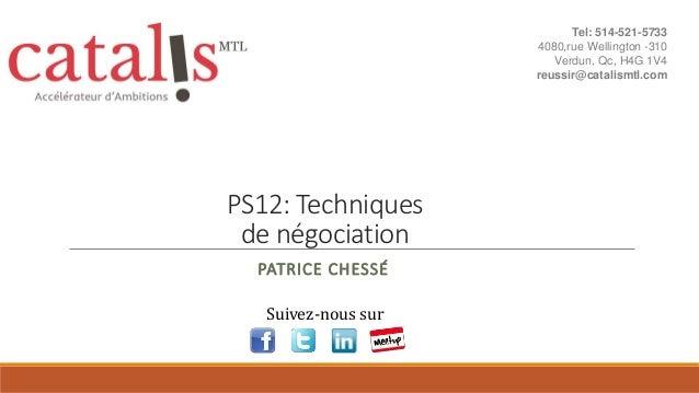 PS12: Techniques de négociation PATRICE CHESSÉ Suivez-nous sur Tel: 514-521-5733 4080,rue Wellington -310 Verdun, Qc, H4G ...