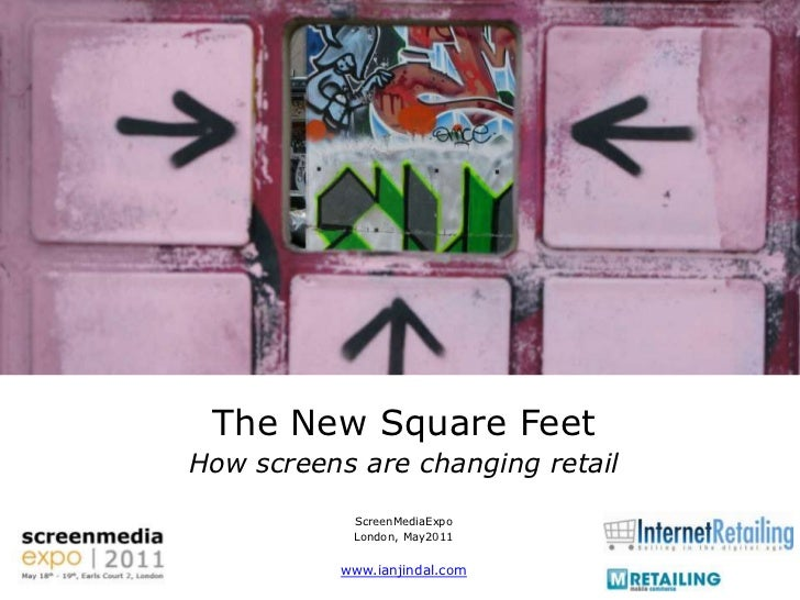 The New Square Feet<br />How screens are changing retail<br />ScreenMediaExpo<br />London, May2011<br />www.ianjindal.com<...