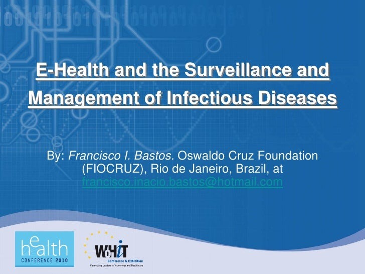 E-Health and the Surveillance and Management of Infectious Diseases     By: Francisco I. Bastos. Oswaldo Cruz Foundation  ...
